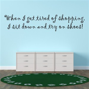When I get tired of shopping, I sit down and try on shoes! - Vinyl Wall Decal - Wall Quote - Wall Decor