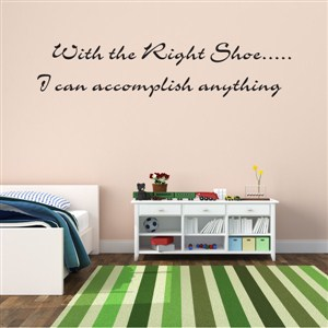 With the Right Shoe….. I can accomplish anything - Vinyl Wall Decal - Wall Quote - Wall Decor