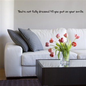 You're not fully dressed 'til you put on your smile - Vinyl Wall Decal - Wall Quote - Wall Decor