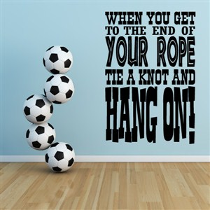 When you get to the end of your rope tie a know and hang on! - Vinyl Wall Decal - Wall Quote - Wall Decor