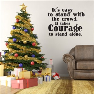 It's easy to stand with the crowd. It takes courage to stand alone. - Vinyl Wall Decal - Wall Quote - Wall Decor