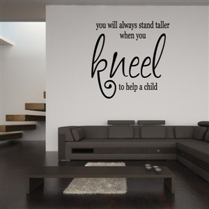 You will always stand taller when you kneel to help a child - Vinyl Wall Decal - Wall Quote - Wall Decor