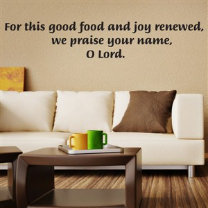 For this good food and joy renewed, we praise your name, O Lord - Vinyl Wall Decal - Wall Quote - Wall Decor