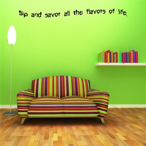 Sip and savor all the flavors of life - Vinyl Wall Decal - Wall Quote - Wall Decor