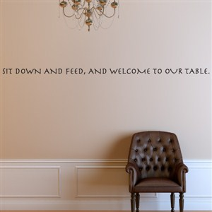 Sit down and feed, and welcome to our table. - Vinyl Wall Decal - Wall Quote - Wall Decor