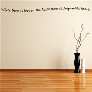 Where there is love in the heart there is joy in the home. - Vinyl Wall Decal - Wall Quote - Wall Decor