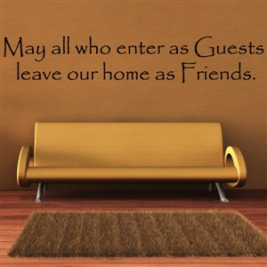 May all who enter as guests, leave our home as friends. - Vinyl Wall Decal - Wall Quote - Wall Decor