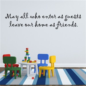 May all who enter as guests leave our home as friends. - Vinyl Wall Decal - Wall Quote - Wall Decor