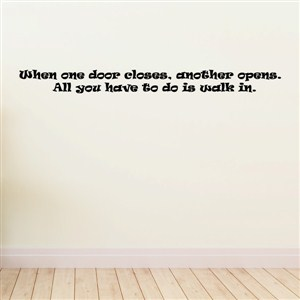 When one door closes, another opens. All you have to do is walk in. - Vinyl Wall Decal - Wall Quote - Wall Decor