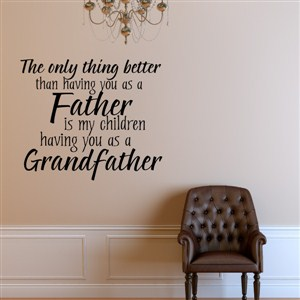 The only thing better than having you as a father is my children - Vinyl Wall Decal - Wall Quote - Wall Decor