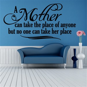 A mother can take the place of anyone but no one can take her place - Vinyl Wall Decal - Wall Quote - Wall Decor