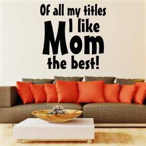 Of all my titles I like mom the best! - Vinyl Wall Decal - Wall Quote - Wall Decor