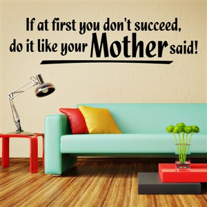 If at first you don't succeed, do it like your Mother said! - Vinyl Wall Decal - Wall Quote - Wall Decor
