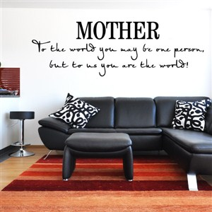Mother to the world you may be one person. But to us you are the world! - Vinyl Wall Decal - Wall Quote - Wall Decor