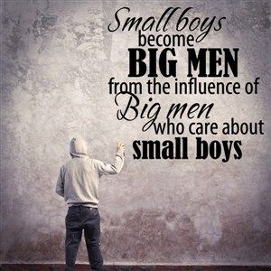 Small boys become big men from the influence of Big men - Vinyl Wall Decal - Wall Quote - Wall Decor