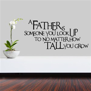 A father is somone you look up to no matter how tall you grow - Vinyl Wall Decal - Wall Quote - Wall Decor