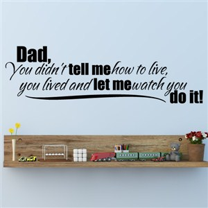 Dad, you didn't tell me how to live, you lived and  - Vinyl Wall Decal - Wall Quote - Wall Decor