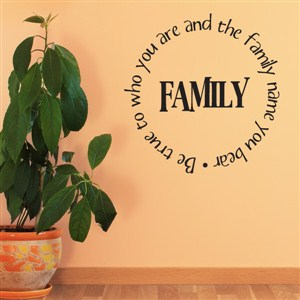 Family be true to who you are and the family name you bear - Vinyl Wall Decal - Wall Quote - Wall Decor
