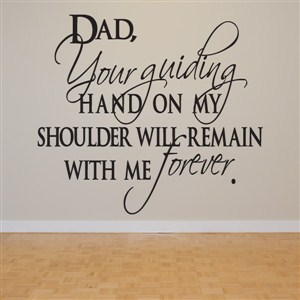 Dad, your guideing hand on my shoulder will remain with me forever. - Vinyl Wall Decal - Wall Quote - Wall Decor