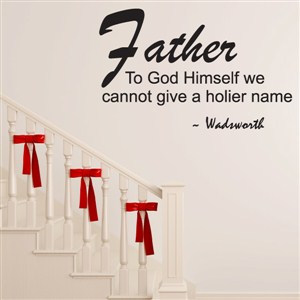 Father to God himself we cannot give a holier name - Wadsworth - Vinyl Wall Decal - Wall Quote - Wall Decor