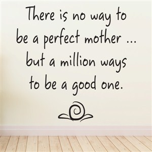 There is no way to be a perfect mother … but a million ways to be a good one. - Vinyl Wall Decal - Wall Quote - Wall Decor