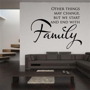 Other things may change, but we start and end with Family - Vinyl Wall Decal - Wall Quote - Wall Decor