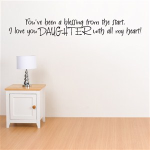 You've been a blessing from the start. I love you daughter with all my heart - Vinyl Wall Decal - Wall Quote - Wall Decor