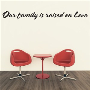Our family is raised on love. - Vinyl Wall Decal - Wall Quote - Wall Decor