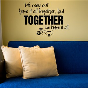 We may not have it all together, but together we have it all - Vinyl Wall Decal - Wall Quote - Wall Decor