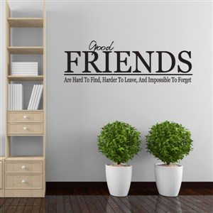 Good friends are hard to find, harder to leave, and impossible to forget - Vinyl Wall Decal - Wall Quote - Wall Decor