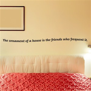 The ornament of a house is the friends who frequent it. - Vinyl Wall Decal - Wall Quote - Wall Decor