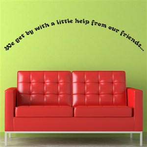 We get by with a little help from our friends… - Vinyl Wall Decal - Wall Quote - Wall Decor