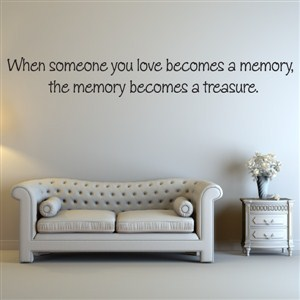 When someone you love becomes a memory, the memory  - Vinyl Wall Decal - Wall Quote - Wall Decor