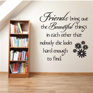 Friends bring out the beautiful things in each other that - Vinyl Wall Decal - Wall Quote - Wall Decor
