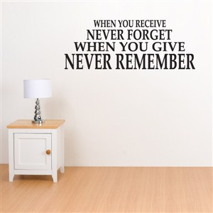 When you receive never forget when you give never remember - Vinyl Wall Decal - Wall Quote - Wall Decor