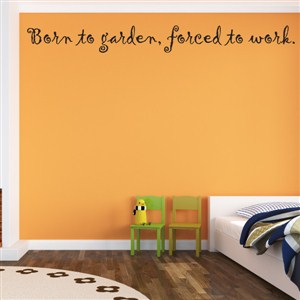 Born to garden, forced to work. - Vinyl Wall Decal - Wall Quote - Wall Decor