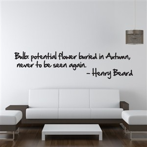 Bulb: potential flower buried in Autumn, never to be seen. - Henry Beard - Vinyl Wall Decal - Wall Quote - Wall Decor