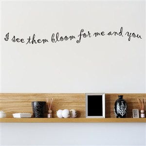 I see them bloom for me and you - Vinyl Wall Decal - Wall Quote - Wall Decor