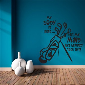 My body is here but my mind has already teed off! - Vinyl Wall Decal - Wall Quote - Wall Decor