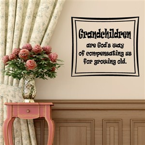 Grandchildren are God's way of compensating us for growing old. - Vinyl Wall Decal - Wall Quote - Wall Decor