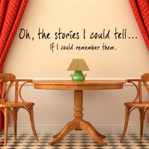 Oh, the stories I could tell… If I could remember them. - Vinyl Wall Decal - Wall Quote - Wall Decor