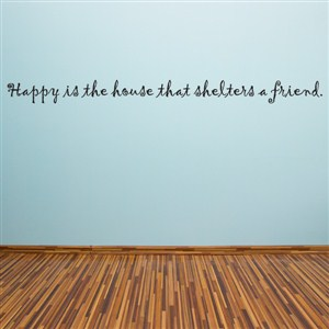 Happy is the house that shelters a friend. - Vinyl Wall Decal - Wall Quote - Wall Decor