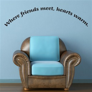 Where friends meet, hearts warm. - Vinyl Wall Decal - Wall Quote - Wall Decor