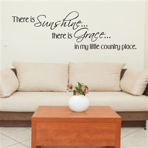 There is sunshine… there is grace in my little country place. - Vinyl Wall Decal - Wall Quote - Wall Decor