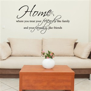 Home where you treat your friends like family  - Vinyl Wall Decal - Wall Quote - Wall Decor
