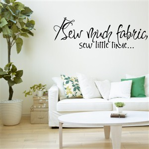 Sew much fabric, sew little time… - Vinyl Wall Decal - Wall Quote - Wall Decor