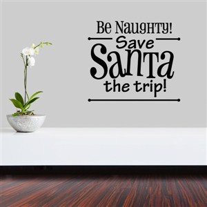 Be naughty! Save Santa the trip! - Vinyl Wall Decal - Wall Quote - Wall Decor