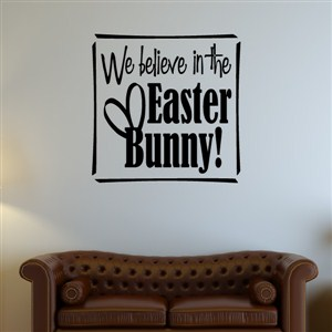 We believe in the Easter Bunny! - Vinyl Wall Decal - Wall Quote - Wall Decor
