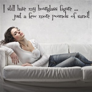 I still have my hourglass figure… just a few more pounds of sand! - Vinyl Wall Decal - Wall Quote - Wall Decor