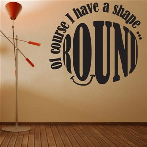 Of course I have a shape… Round - Vinyl Wall Decal - Wall Quote - Wall Decor